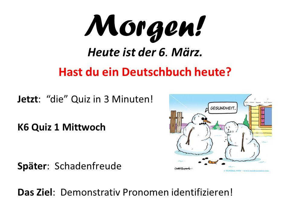 Morgen.Heute ist der 6. März. Hast du ein Deutschbuch heute.