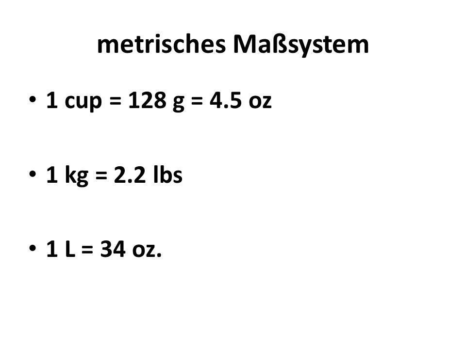 metrisches Maßsystem 1 cup = 128 g = 4.5 oz 1 kg = 2.2 lbs 1 L = 34 oz.
