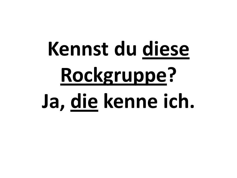 Kennst du diese Rockgruppe? Ja, die kenne ich.
