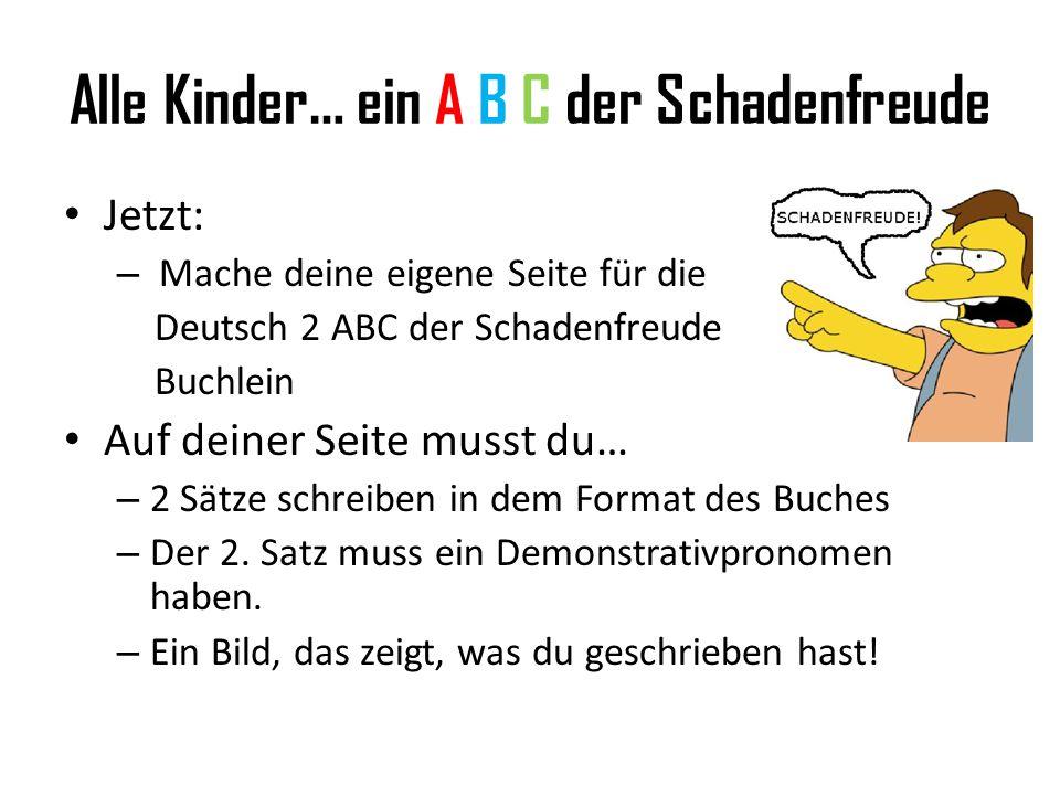 Alle Kinder… ein A B C der Schadenfreude Jetzt: – Mache deine eigene Seite für die Deutsch 2 ABC der Schadenfreude Buchlein Auf deiner Seite musst du… – 2 Sätze schreiben in dem Format des Buches – Der 2.