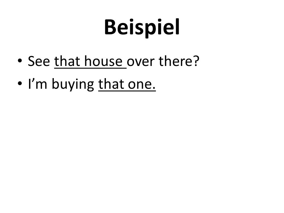 Beispiel See that house over there? I'm buying that one.