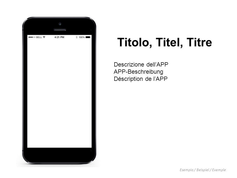 Titolo, Titel, Titre Esempio / Beispiel / Exemple Descrizione dell'APP APP-Beschreibung Déscription de l'APP