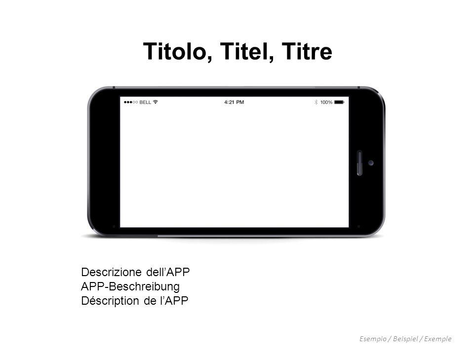 Titolo, Titel, Titre Descrizione dell'APP APP-Beschreibung Déscription de l'APP Esempio / Beispiel / Exemple