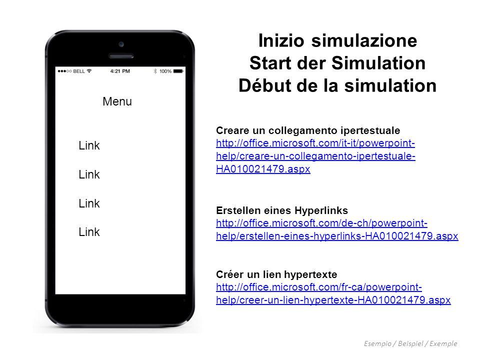 Inizio simulazione Start der Simulation Début de la simulation Esempio / Beispiel / Exemple Menu Link Creare un collegamento ipertestuale http://office.microsoft.com/it-it/powerpoint- help/creare-un-collegamento-ipertestuale- HA010021479.aspx Erstellen eines Hyperlinks http://office.microsoft.com/de-ch/powerpoint- help/erstellen-eines-hyperlinks-HA010021479.aspx Créer un lien hypertexte http://office.microsoft.com/fr-ca/powerpoint- help/creer-un-lien-hypertexte-HA010021479.aspx