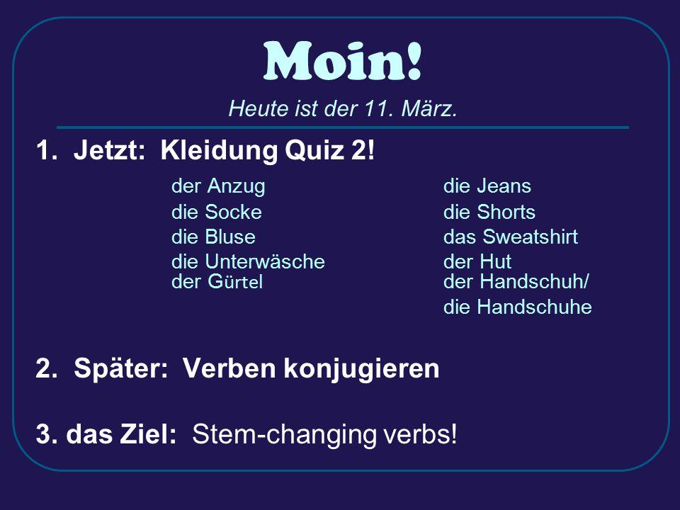 Moin! Heute ist der 11. März. 1. Jetzt: Kleidung Quiz 2! der Anzugdie Jeans die Sockedie Shorts die Blusedas Sweatshirt die Unterwäscheder Hut der G ü