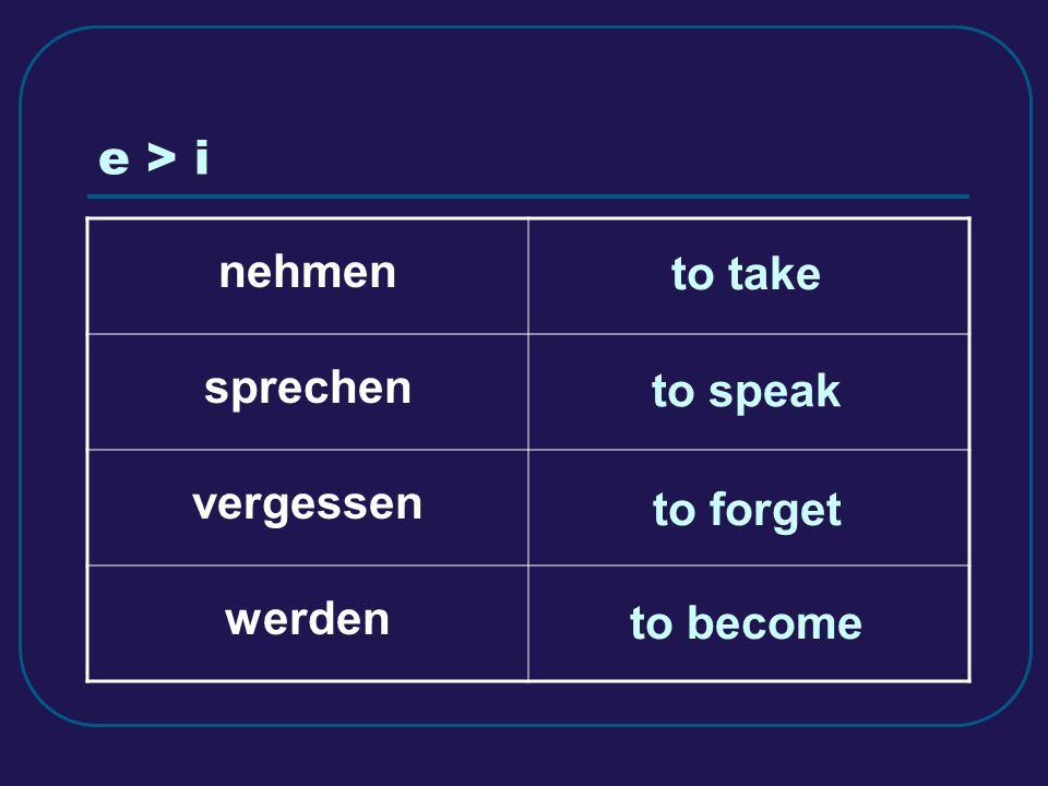 e > i nehmen sprechen vergessen werden to speak to forget to become to take