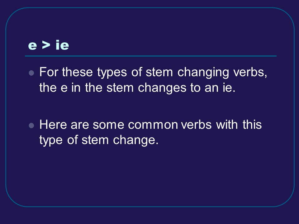 e > ie For these types of stem changing verbs, the e in the stem changes to an ie. Here are some common verbs with this type of stem change.