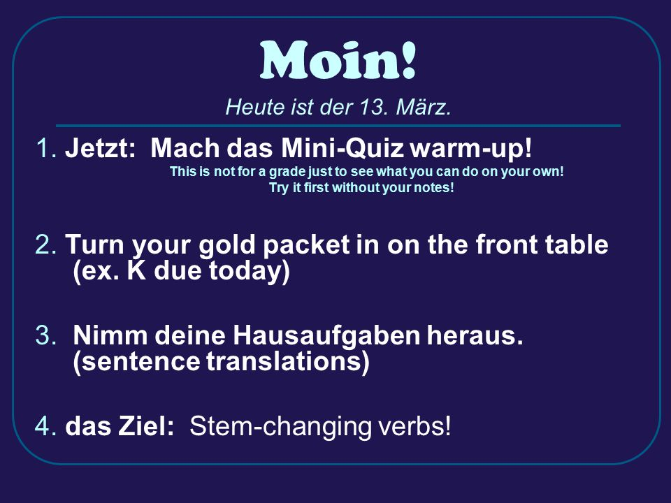Moin! Heute ist der 13. März. 1. Jetzt: Mach das Mini-Quiz warm-up! This is not for a grade just to see what you can do on your own! Try it first with