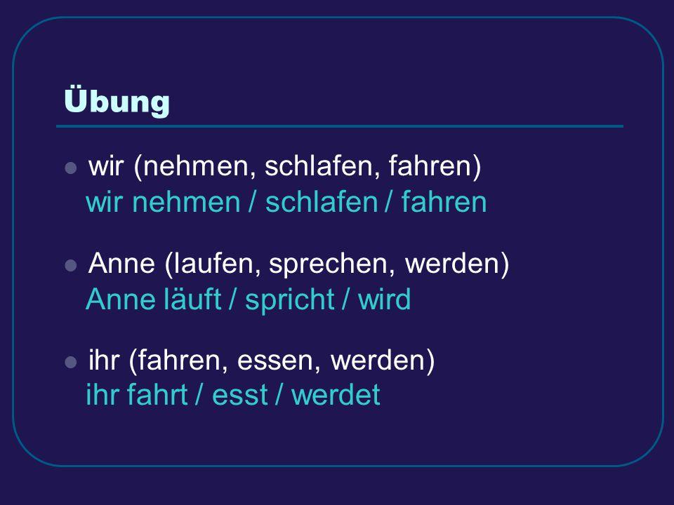 Übung wir (nehmen, schlafen, fahren) Anne (laufen, sprechen, werden) ihr (fahren, essen, werden) wir nehmen / schlafen / fahren Anne läuft / spricht /