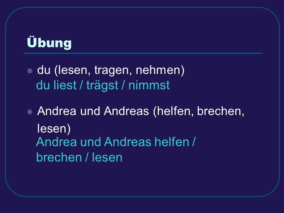 Übung du (lesen, tragen, nehmen) Andrea und Andreas (helfen, brechen, lesen) du liest / trägst / nimmst Andrea und Andreas helfen / brechen / lesen