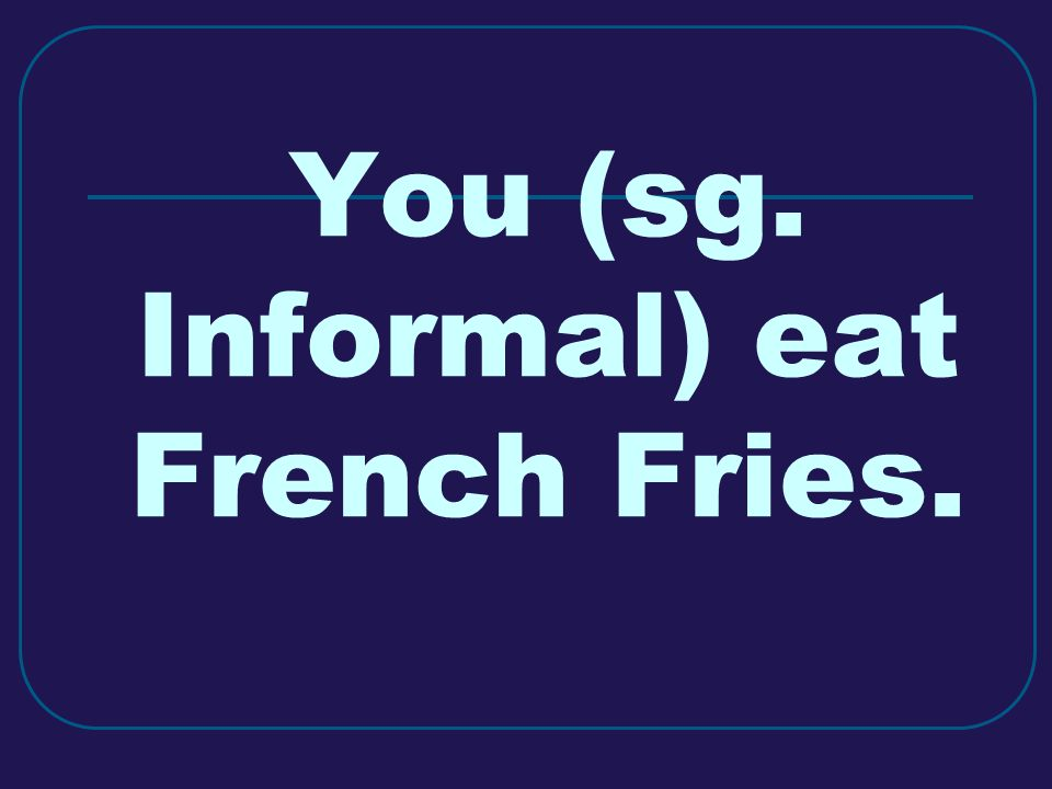 You (sg. Informal) eat French Fries.