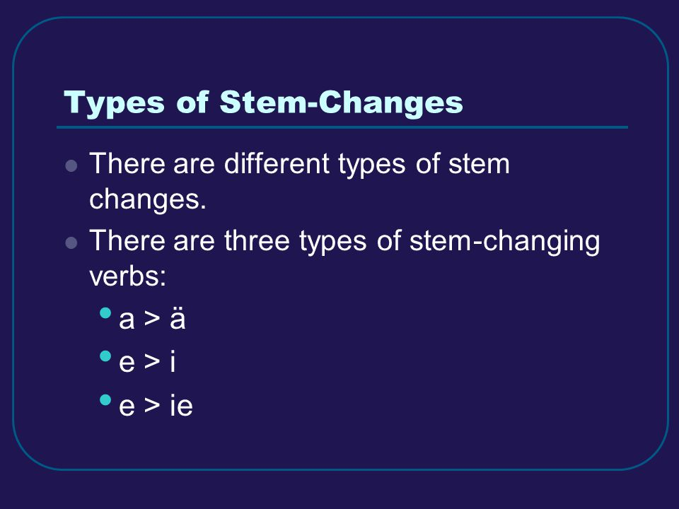 Types of Stem-Changes There are different types of stem changes. There are three types of stem-changing verbs: a > ä e > i e > ie