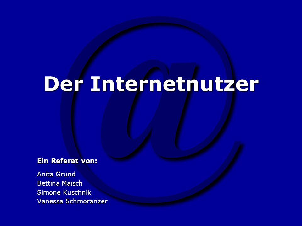 @ Der Internetnutzer Ein Referat von: Anita Grund Bettina Maisch Simone Kuschnik Vanessa Schmoranzer