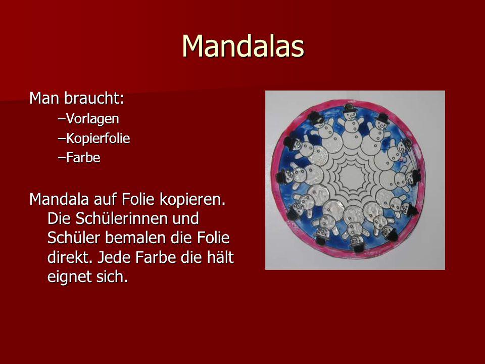 Mandalas Man braucht: –Vorlagen –Kopierfolie –Farbe Mandala auf Folie kopieren. Die Schülerinnen und Schüler bemalen die Folie direkt. Jede Farbe die