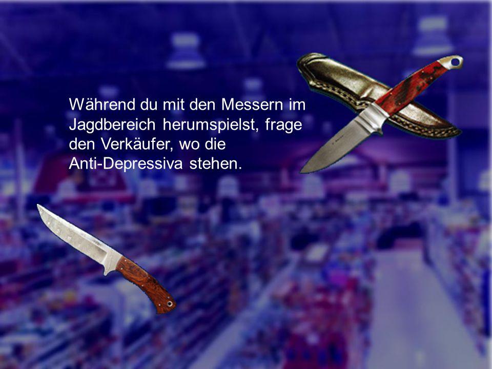 Während du mit den Messern im Jagdbereich herumspielst, frage den Verkäufer, wo die Anti-Depressiva stehen.