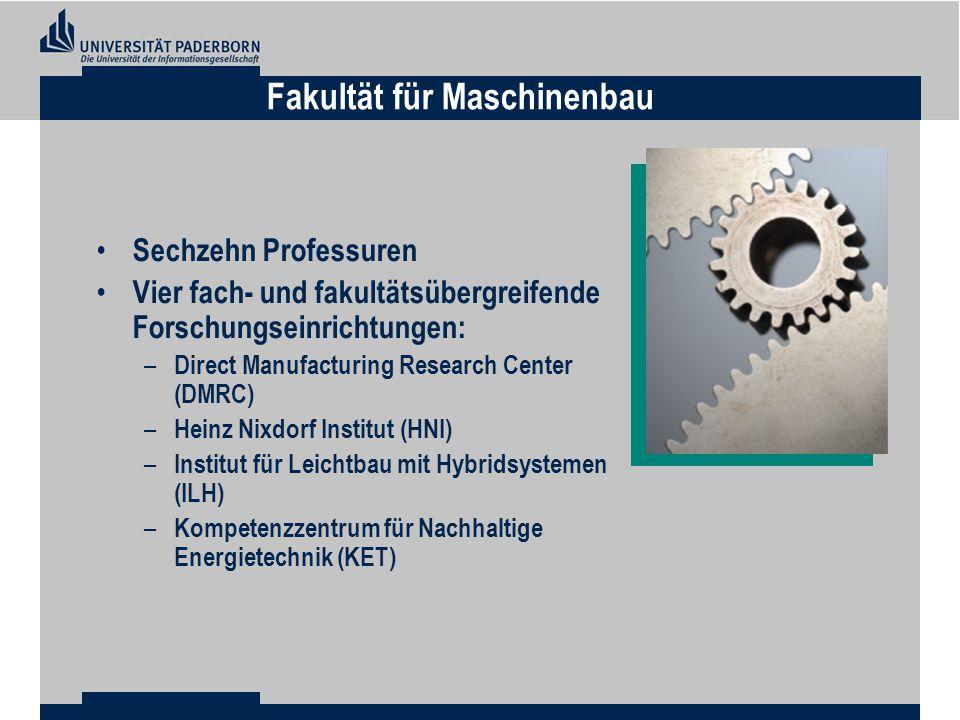 Sechzehn Professuren Vier fach- und fakultätsübergreifende Forschungseinrichtungen: – Direct Manufacturing Research Center (DMRC) – Heinz Nixdorf Institut (HNI) – Institut für Leichtbau mit Hybridsystemen (ILH) – Kompetenzzentrum für Nachhaltige Energietechnik (KET) Fakultät für Maschinenbau