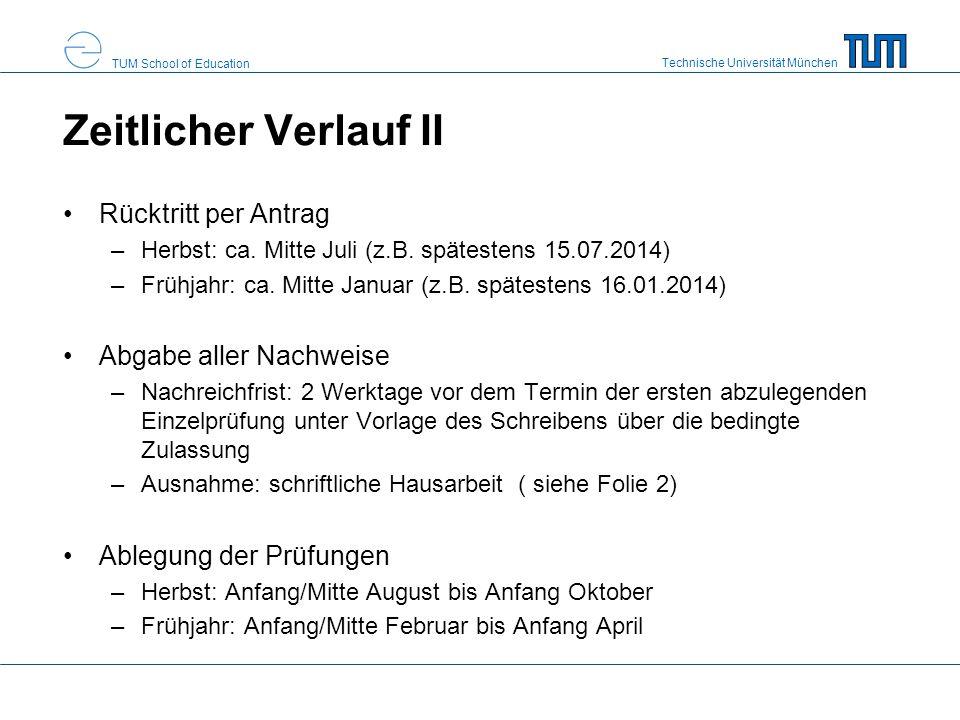 Technische Universität München TUM School of Education Zeitlicher Verlauf II Rücktritt per Antrag –Herbst: ca. Mitte Juli (z.B. spätestens 15.07.2014)
