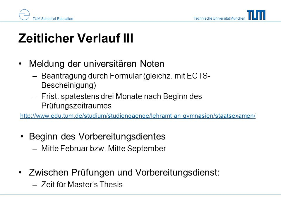 Technische Universität München TUM School of Education Anmeldung Online-Anmeldung unter: http://www.uni-muenchen.de/studium/administratives/pruefungsaemter/lehraemter/index.html Einreichen der ausgedruckten, unterschriebenen Anmeldung Einreichen von Nachweisen (§22 Abs.1 und 2 LPO I 2008) –Mindeststudiendauer (Studienverlaufsbescheinigung) –Nachweis 270 ECTS; Nachweis der Praktika; fachliche Nachweise;… Meldeunterlagen (§24 LPO I 2008) –Geburtsurkunde; –Nachweis zur Berechtigung der Führung eines akad.