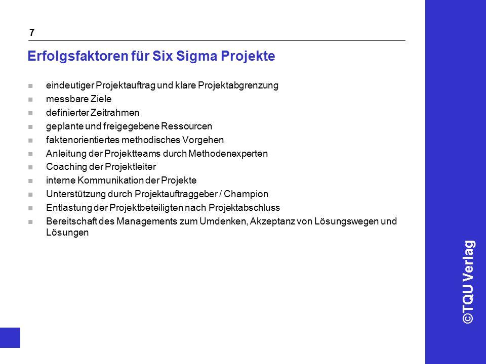©TQU Verlag 7 Erfolgsfaktoren für Six Sigma Projekte n eindeutiger Projektauftrag und klare Projektabgrenzung n messbare Ziele n definierter Zeitrahme