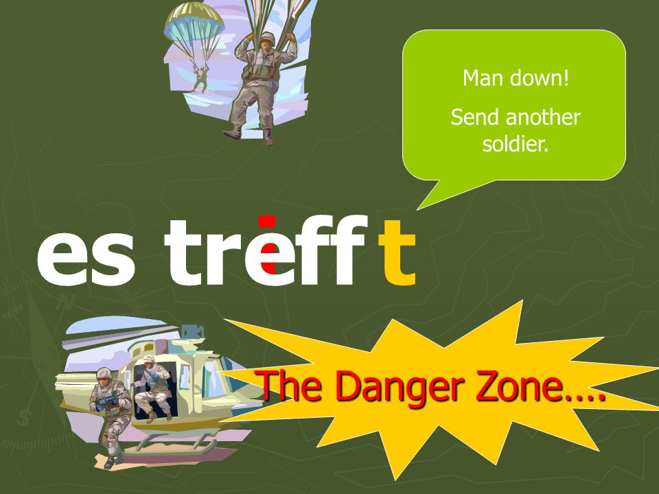 The Danger Zone…. sie tr fftie Man down! Send another soldier.