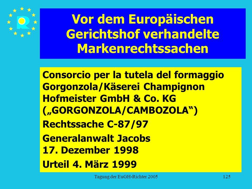 Tagung der EuGH-Richter 2005125 Vor dem Europäischen Gerichtshof verhandelte Markenrechtssachen Consorcio per la tutela del formaggio Gorgonzola/Käserei Champignon Hofmeister GmbH & Co.