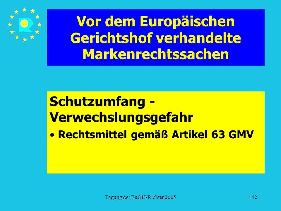 Tagung der EuGH-Richter 2005142 Vor dem Europäischen Gerichtshof verhandelte Markenrechtssachen Schutzumfang - Verwechslungsgefahr Rechtsmittel gemäß Artikel 63 GMV
