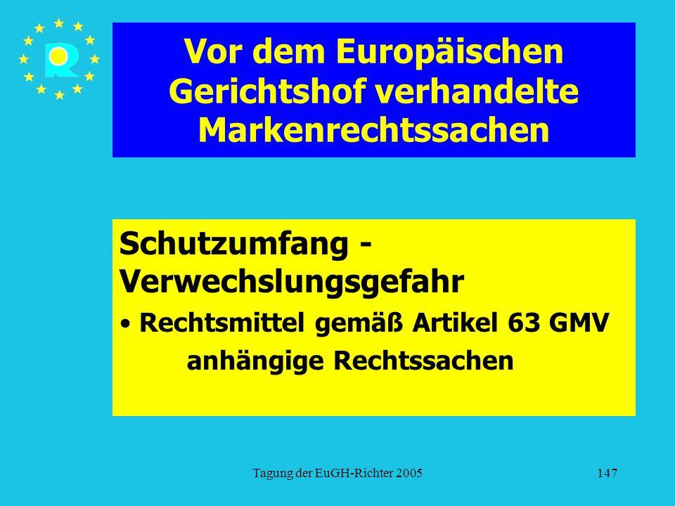 Tagung der EuGH-Richter 2005147 Vor dem Europäischen Gerichtshof verhandelte Markenrechtssachen Schutzumfang - Verwechslungsgefahr Rechtsmittel gemäß Artikel 63 GMV anhängige Rechtssachen