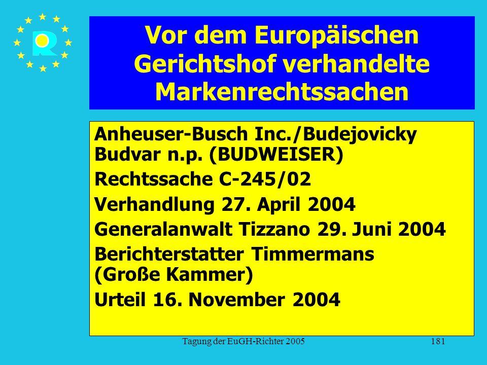 Tagung der EuGH-Richter 2005181 Vor dem Europäischen Gerichtshof verhandelte Markenrechtssachen Anheuser-Busch Inc./Budejovicky Budvar n.p. (BUDWEISER