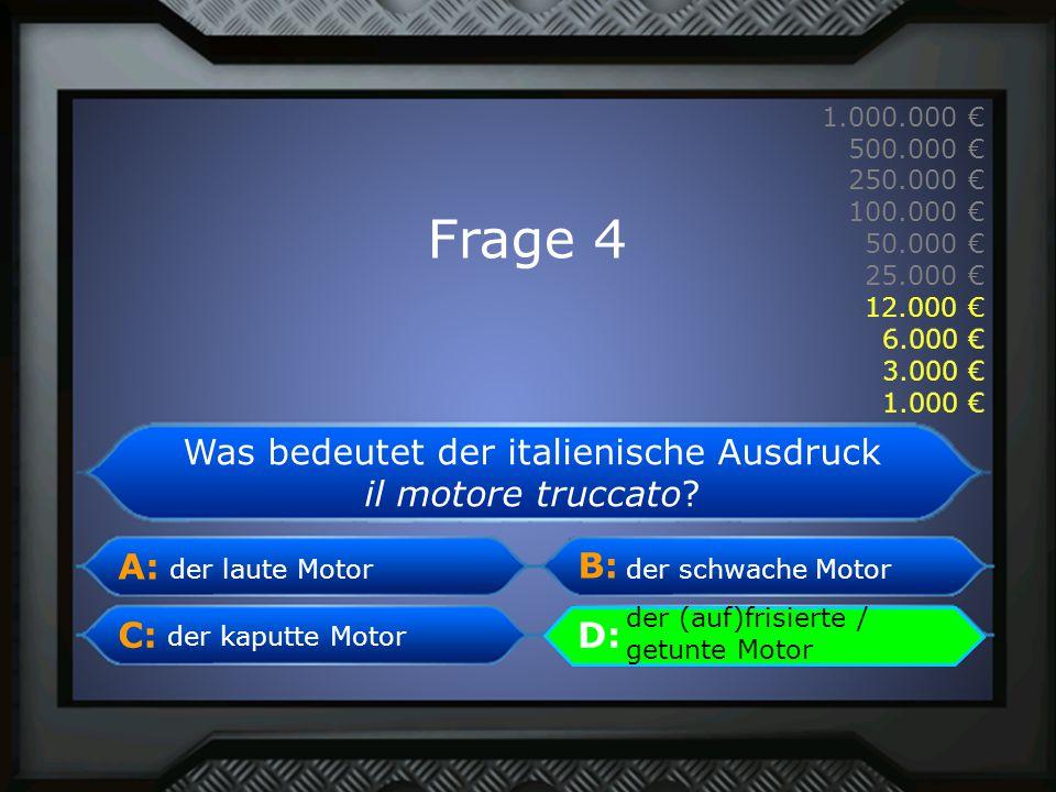 A: B: C:D: 1.000.000 € 500.000 € 250.000 € 100.000 € 50.000 € 25.000 € 12.000 € 6.000 € 3.000 € 1.000 € der laute Motor Was bedeutet der italienische Ausdruck il motore truccato.