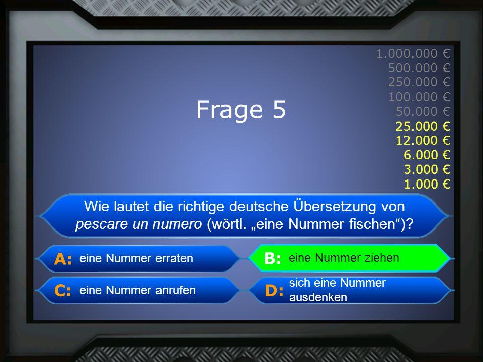 A: B: C:D: 1.000.000 € 500.000 € 250.000 € 100.000 € 50.000 € 25.000 € 12.000 € 6.000 € 3.000 € 1.000 € eine Nummer anrufen eine Nummer ziehen sich eine Nummer ausdenken B: eine Nummer ziehen eine Nummer erraten Frage 5 1.000 € 3.000 € 6.000 € 12.000 € 25.000 € Wie lautet die richtige deutsche Übersetzung von pescare un numero (wörtl.