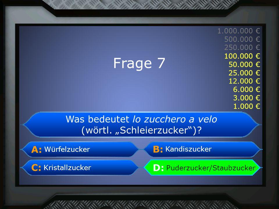 A: B: C:D: 1.000.000 € 500.000 € 250.000 € 100.000 € 50.000 € 25.000 € 12.000 € 6.000 € 3.000 € 1.000 € Würfelzucker Kandiszucker Puderzucker/Staubzucker Kristallzucker D: Puderzucker/Staubzucker Frage 7 1.000 € 3.000 € 6.000 € 12.000 € 25.000 € 100.000 € 50.000 € Was bedeutet lo zucchero a velo (wörtl.