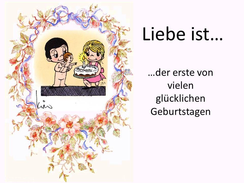 …der erste von vielen glücklichen Geburtstagen Liebe ist…