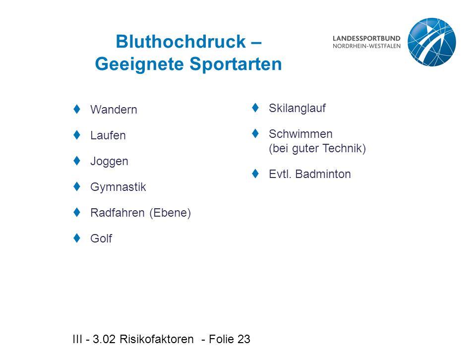 III - 3.02 Risikofaktoren - Folie 23 Bluthochdruck – Geeignete Sportarten  Wandern  Laufen  Joggen  Gymnastik  Radfahren (Ebene)  Golf  Skilanglauf  Schwimmen (bei guter Technik)  Evtl.