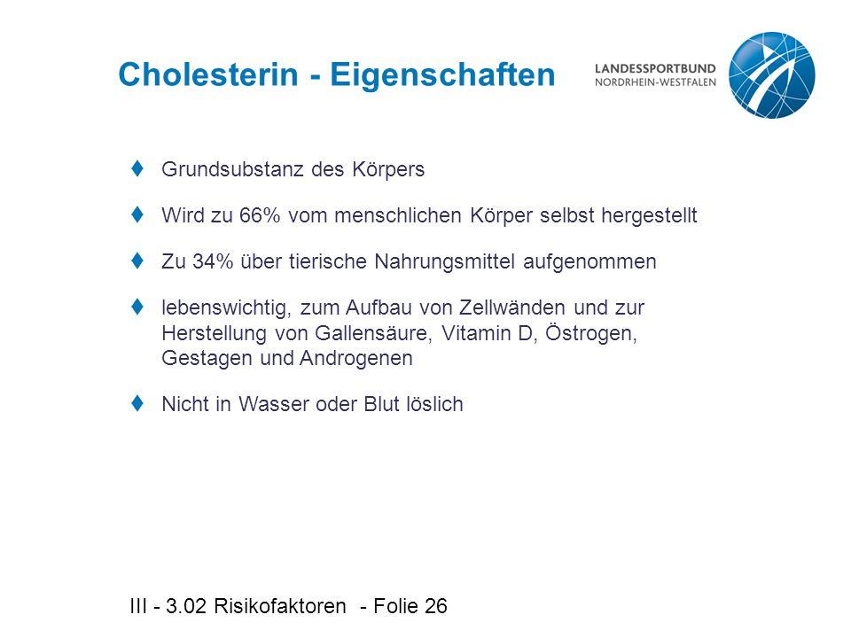 III - 3.02 Risikofaktoren - Folie 26 Cholesterin - Eigenschaften  Grundsubstanz des Körpers  Wird zu 66% vom menschlichen Körper selbst hergestellt  Zu 34% über tierische Nahrungsmittel aufgenommen  lebenswichtig, zum Aufbau von Zellwänden und zur Herstellung von Gallensäure, Vitamin D, Östrogen, Gestagen und Androgenen  Nicht in Wasser oder Blut löslich