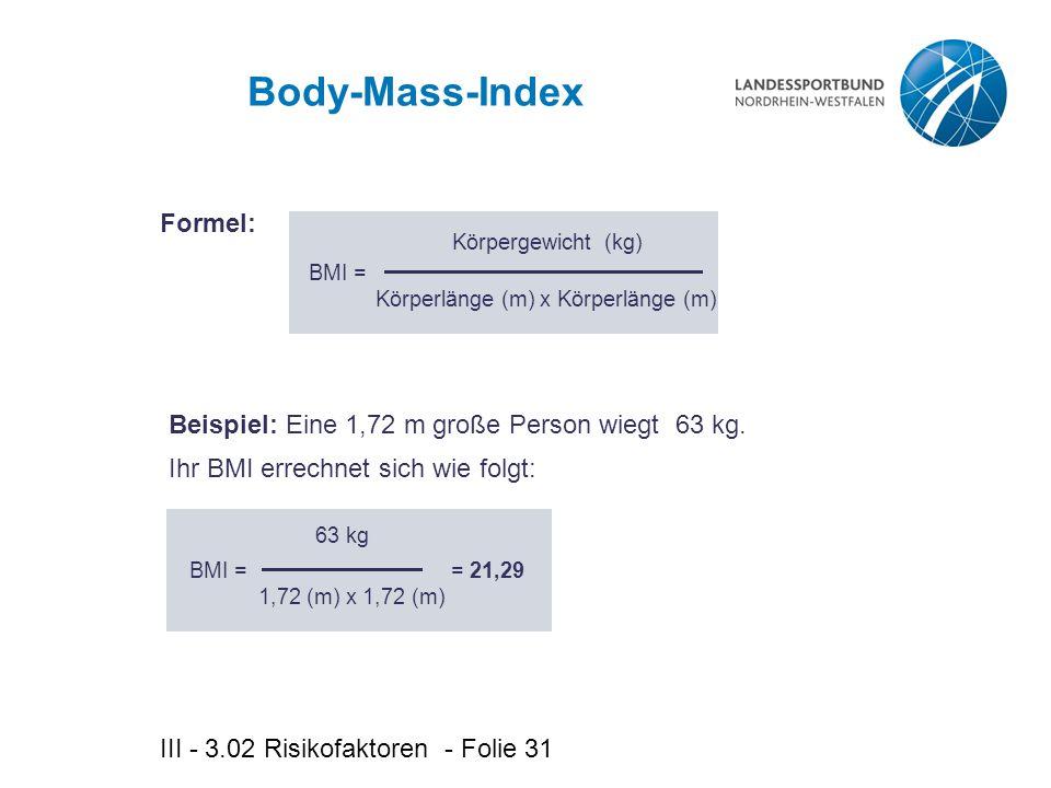 III - 3.02 Risikofaktoren - Folie 31 Body-Mass-Index Körpergewicht (kg) BMI = Beispiel: Eine 1,72 m große Person wiegt 63 kg.