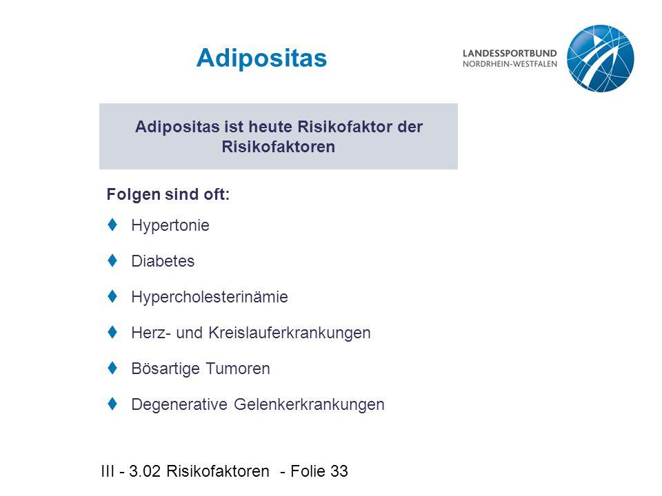 III - 3.02 Risikofaktoren - Folie 33 Adipositas  Hypertonie  Diabetes  Hypercholesterinämie  Herz- und Kreislauferkrankungen  Bösartige Tumoren  Degenerative Gelenkerkrankungen Adipositas ist heute Risikofaktor der Risikofaktoren Folgen sind oft: