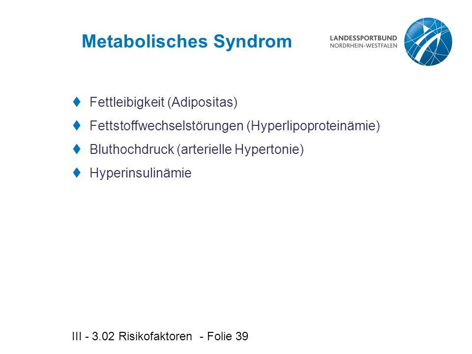 III - 3.02 Risikofaktoren - Folie 39 Metabolisches Syndrom  Fettleibigkeit (Adipositas)  Fettstoffwechselstörungen (Hyperlipoproteinämie)  Bluthochdruck (arterielle Hypertonie)  Hyperinsulinämie