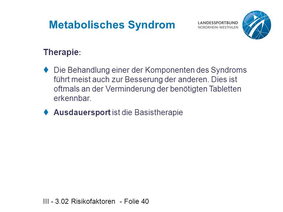 III - 3.02 Risikofaktoren - Folie 40 Metabolisches Syndrom  Die Behandlung einer der Komponenten des Syndroms führt meist auch zur Besserung der anderen.