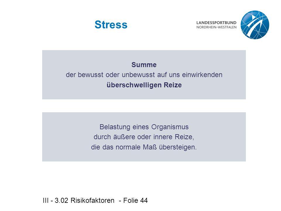III - 3.02 Risikofaktoren - Folie 44 Stress Summe der bewusst oder unbewusst auf uns einwirkenden überschwelligen Reize Belastung eines Organismus durch äußere oder innere Reize, die das normale Maß übersteigen.