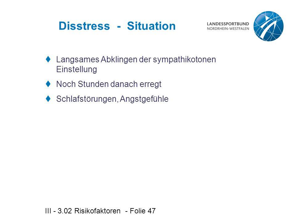 III - 3.02 Risikofaktoren - Folie 47 Disstress - Situation  Langsames Abklingen der sympathikotonen Einstellung  Noch Stunden danach erregt  Schlafstörungen, Angstgefühle