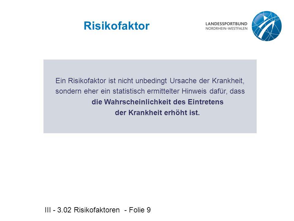 III - 3.02 Risikofaktoren - Folie 9 Risikofaktor Ein Risikofaktor ist nicht unbedingt Ursache der Krankheit, sondern eher ein statistisch ermittelter Hinweis dafür, dass die Wahrscheinlichkeit des Eintretens der Krankheit erhöht ist.