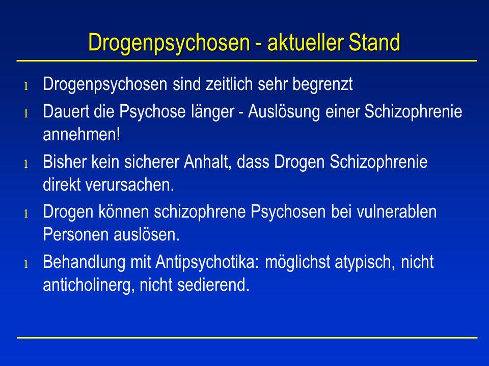 Drogenpsychosen - aktueller Stand l Drogenpsychosen sind zeitlich sehr begrenzt l Dauert die Psychose länger - Auslösung einer Schizophrenie annehmen!