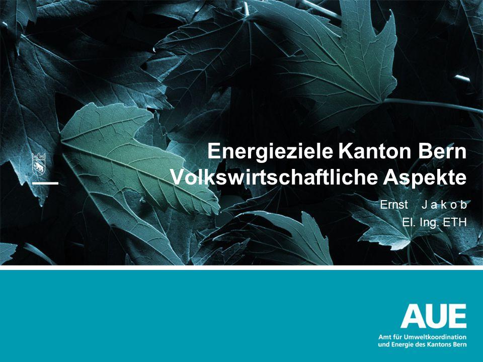 Energieziele Kanton Bern Volkswirtschaftliche Aspekte Ernst J a k o b El. Ing. ETH