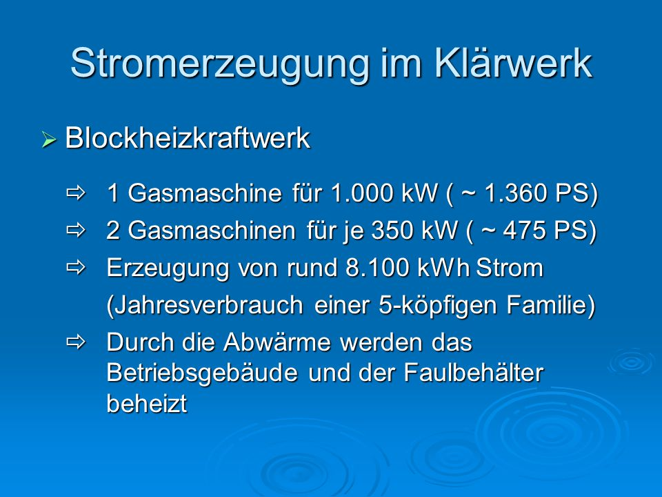Stromerzeugung im Klärwerk  Blockheizkraftwerk  1 Gasmaschine für 1.000 kW ( ~ 1.360 PS)  2 Gasmaschinen für je 350 kW ( ~ 475 PS)  Erzeugung von rund 8.100 kWh Strom (Jahresverbrauch einer 5-köpfigen Familie)  Durch die Abwärme werden das Betriebsgebäude und der Faulbehälter beheizt