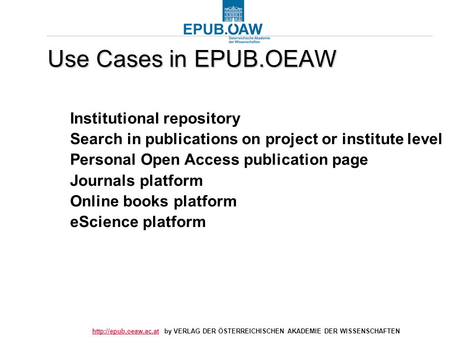 by VERLAG DER ÖSTERREICHISCHEN AKADEMIE DER WISSENSCHAFTEN Use Cases in EPUB.OEAW Institutional repository Search in publications on project or institute level Personal Open Access publication page Journals platform Online books platform eScience platform