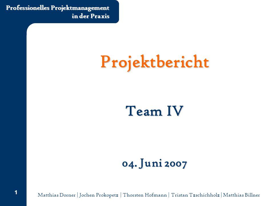 Matthias Dorner | Jochen Prokopetz | Thorsten Hofmann | Tristan Tzschichholz | Matthias Billner Professionelles Projektmanagement in der Praxis 1 Projektbericht Team IV 04.