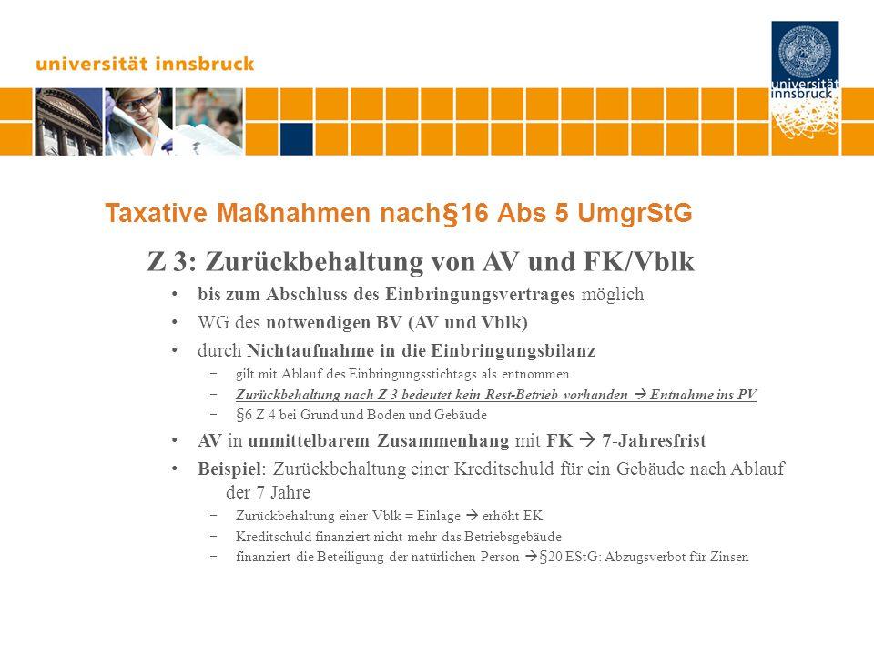 Taxative Maßnahmen nach§16 Abs 5 UmgrStG Z 3: Zurückbehaltung von AV und FK/Vblk bis zum Abschluss des Einbringungsvertrages möglich WG des notwendigen BV (AV und Vblk) durch Nichtaufnahme in die Einbringungsbilanz  gilt mit Ablauf des Einbringungsstichtags als entnommen  Zurückbehaltung nach Z 3 bedeutet kein Rest-Betrieb vorhanden  Entnahme ins PV  §6 Z 4 bei Grund und Boden und Gebäude AV in unmittelbarem Zusammenhang mit FK  7-Jahresfrist Beispiel: Zurückbehaltung einer Kreditschuld für ein Gebäude nach Ablauf der 7 Jahre  Zurückbehaltung einer Vblk = Einlage  erhöht EK  Kreditschuld finanziert nicht mehr das Betriebsgebäude  finanziert die Beteiligung der natürlichen Person  §20 EStG: Abzugsverbot für Zinsen
