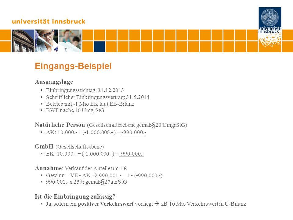 Eingangs-Beispiel Ausgangslage Einbringungsstichtag: 31.12.2013 Schriftlicher Einbringungsvertrag: 31.5.2014 Betrieb mit -1 Mio EK laut EB-Bilanz BWF nach§16 UmgrStG Natürliche Person (Gesellschafterebene gemäߧ20 UmgrStG) AK: 10.000.- + (-1.000.000.- ) = -990.000.- GmbH (Gesellschaftsebene) EK: 10.000.- + (-1.000.000.-) = -990.000.- Annahme : Verkauf der Anteile um 1 € Gewinn = VE - AK  990.001.- = 1 - (-990.000.-) 990.001.- x 25% gemäߧ27a EStG Ist die Einbringung zulässig.
