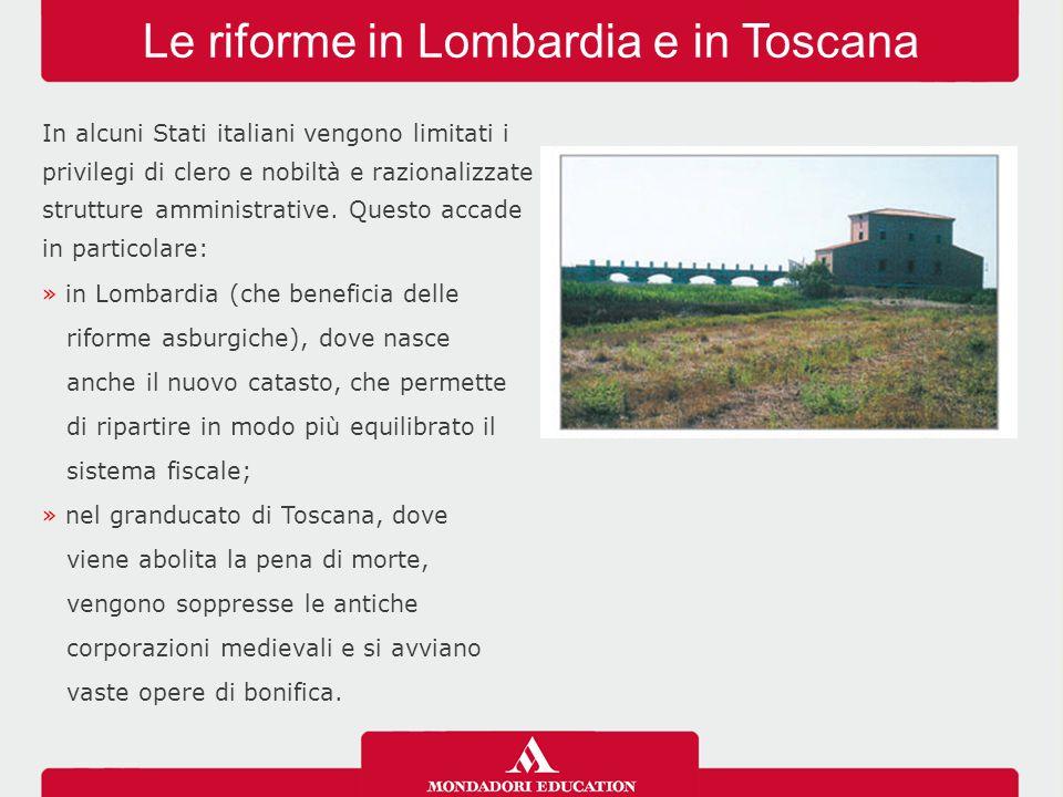 Le riforme in Lombardia e in Toscana In alcuni Stati italiani vengono limitati i privilegi di clero e nobiltà e razionalizzate strutture amministrativ