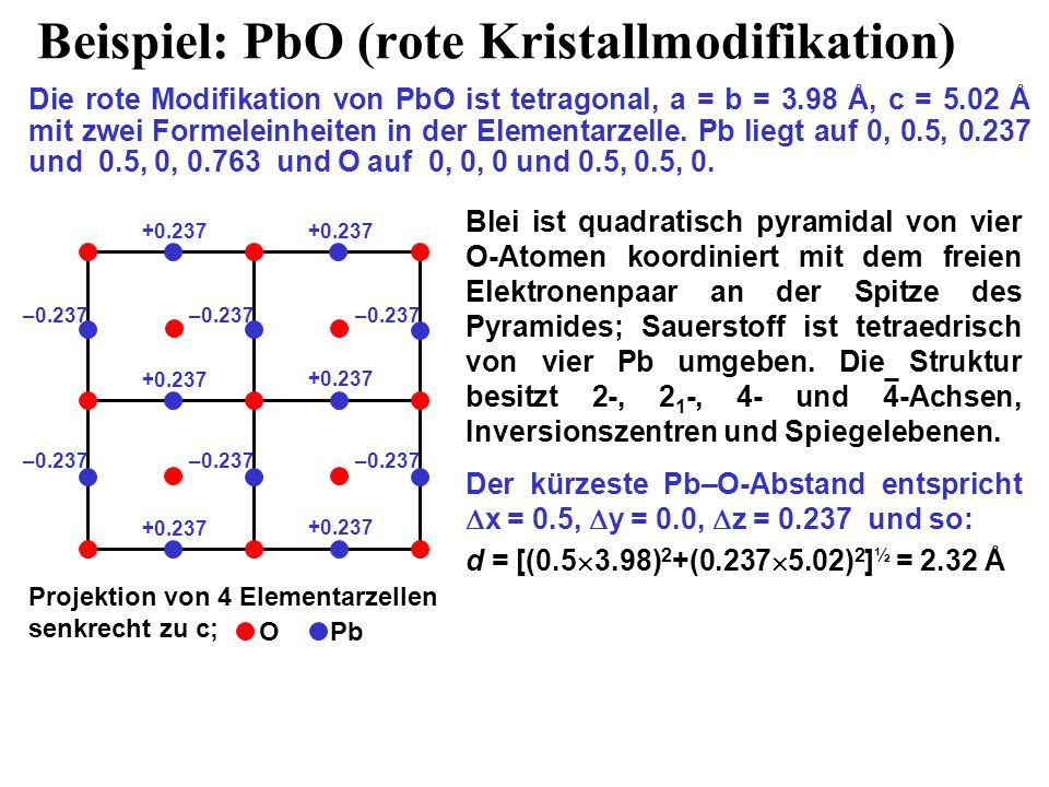 Projektion von 4 Elementarzellen senkrecht zu c; Beispiel: PbO (rote Kristallmodifikation) Die rote Modifikation von PbO ist tetragonal, a = b = 3.98